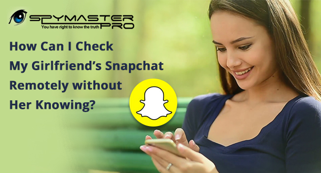 How Can I Check My Girlfriend's Snapchat Remotely without Her Knowing?